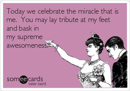 Today we celebrate the miracle that is me. You may lay tribute at my feet and bask in my supreme awesomeness.