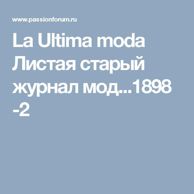 La Ultima moda Листая старый журнал мод...1898 -2