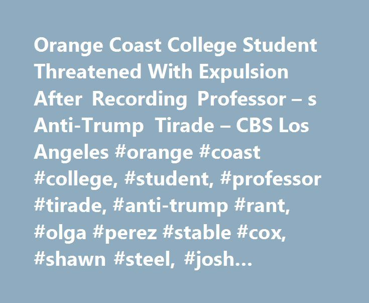 Orange Coast College Student Threatened With Expulsion After Recording Professor – s Anti-Trump Tirade – CBS Los Angeles #orange #coast #college, #student, #professor #tirade, #anti-trump #rant, #olga #perez #stable #cox, #shawn #steel, #josh #recalde-martinez http://rwanda.remmont.com/orange-coast-college-student-threatened-with-expulsion-after-recording-professor-s-anti-trump-tirade-cbs-los-angeles-orange-coast-college-student-professor-tirade-anti-trump-rant-olga/  # Orange Coast College…
