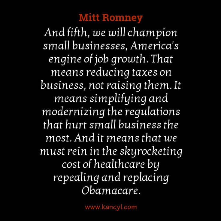"""""""And fifth, we will champion small businesses, America's engine of job growth. That means reducing taxes on business, not raising them. It means simplifying and modernizing the regulations that hurt small business the most. And it means that we must rein in the skyrocketing cost of healthcare by repealing and replacing Obamacare."""", Mitt Romney"""