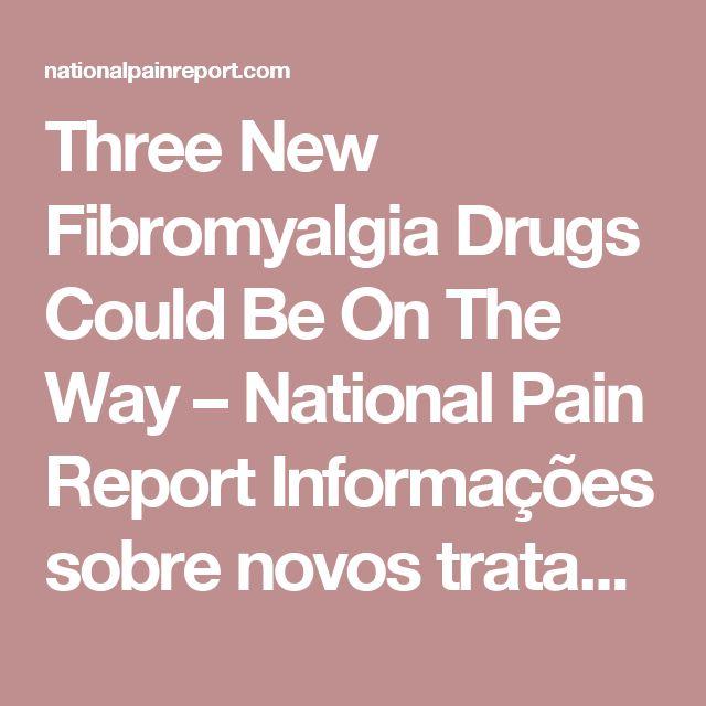 Three New Fibromyalgia Drugs Could Be On The Way – National Pain Report Informações sobre novos tratamentos para dor crônica associada a fibromialgia. Diagnóstico que pode estar associados a casos de reumatismo, entre outras doenças.