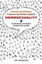Cross-national public opinion about homosexuality : examining attitudes across the globe