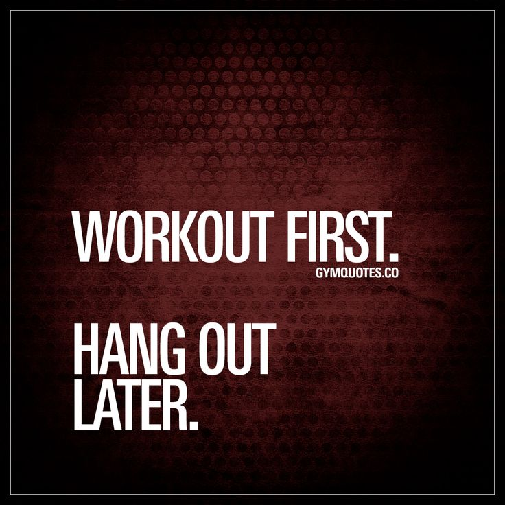 Workout first. Hang out later.