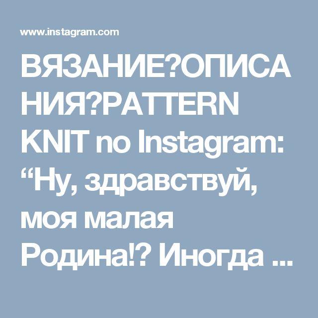 """ВЯЗАНИЕ👗ОПИСАНИЯ👗PATTERN KNIT no Instagram: """"Ну, здравствуй, моя малая Родина!👋 Иногда мне кажется, что я как перекати-поле, без корней и привязанностей к месту... Переезжаю из города…"""""""