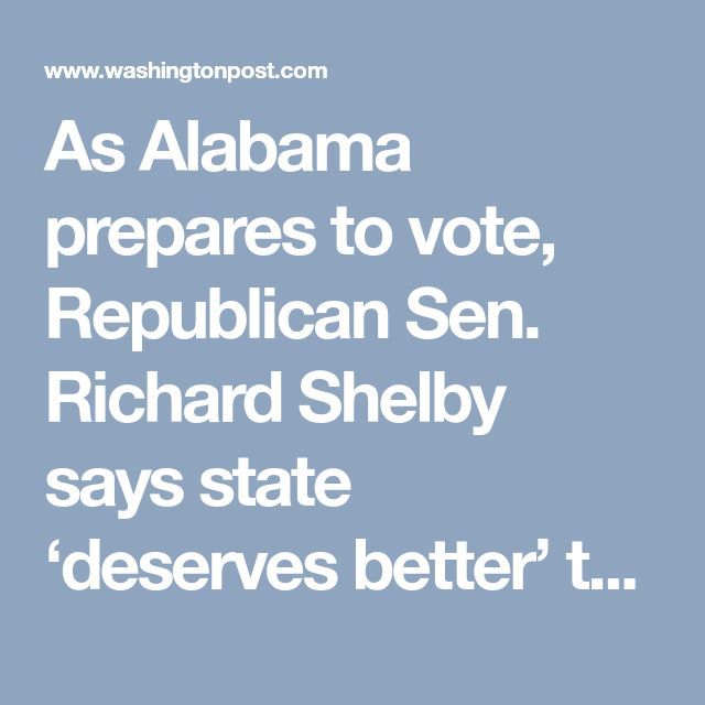 As Alabama prepares to vote, Republican Sen. Richard Shelby says state 'deserves better' than Moore - The Washington Post