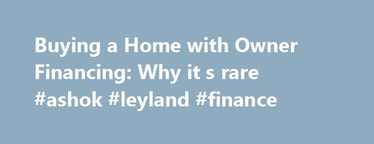 Buying a Home with Owner Financing: Why it s rare #ashok #leyland #finance http://cash.remmont.com/buying-a-home-with-owner-financing-why-it-s-rare-ashok-leyland-finance/  #owner finance #How to Buy a House Owner Financing It's rare that you'll be able to buy a house which the seller will finance for you. If that explanation satisfies you, then you canskip this section and go on to... Read more