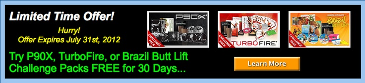 Try P90X, Brazil Butt Lift, or TurboFire FREE for 30 Days!  www.awesomehomefitness.com/challengepacks.html