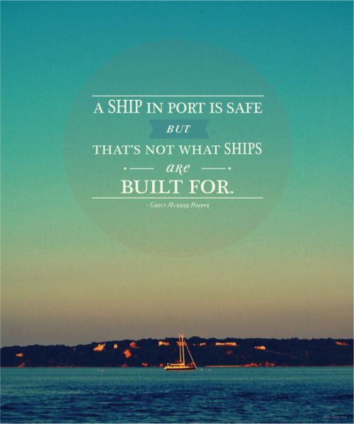 A ship in port is safe but that's not what ships are built for. ~ Grace Hopper #travel #quotes #sailing