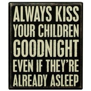 And when they are grown and far away, replace kisses with prayers. Every night.