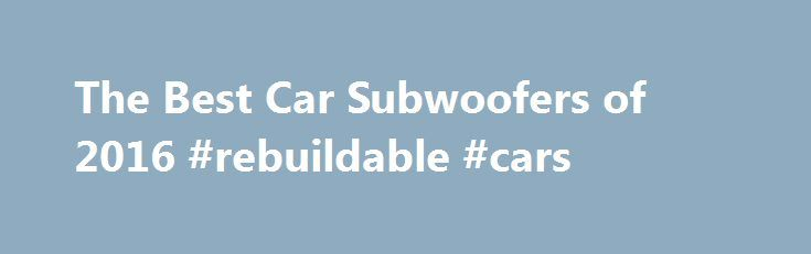 The Best Car Subwoofers of 2016 #rebuildable #cars http://car.remmont.com/the-best-car-subwoofers-of-2016-rebuildable-cars/  #car ratings and reviews # Why Buy a Car Subwoofer? With the best car subwoofers, you feel the music as much as hear it. Your car speakers can better focus on the easier and more detailed midrange and high-range frequencies. You'll think you're at a live concert even when you're flying down the freeway. Pioneer […]The post The Best Car Subwoofers of 2016 #rebuildable…