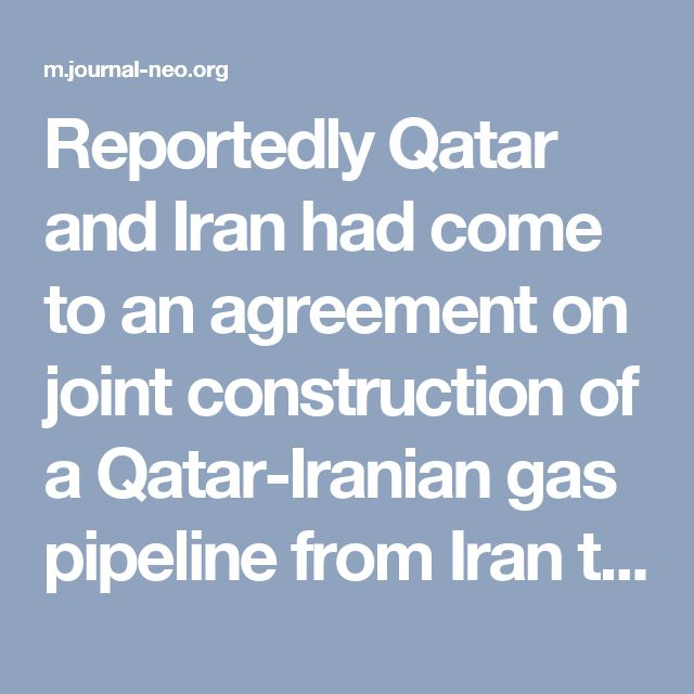 Reportedly Qatar and Iran had come to an agreement on joint construction of a Qatar-Iranian gas pipeline from Iran to the Mediterranean or Turkey that will also carry Qatari gas to Europe. In exchange, Doha agreed to end its support for terrorism in Syria, a huge blow to the Trump-Saudi plans to balkanize a destroyed Syria and control the gas flows of the region.
