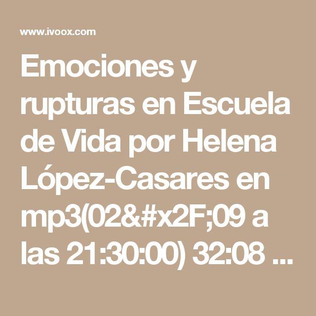 Emociones y rupturas en Escuela de Vida por Helena López-Casares en mp3(02/09 a las 21:30:00) 32:08 7762343  - iVoox