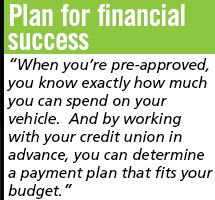Plan for financial success: When you're pre-approved, you know exactly how much you can spend on your vehicle. And by working with you credit union in advance, you can determine a payment plan that fits your budget.