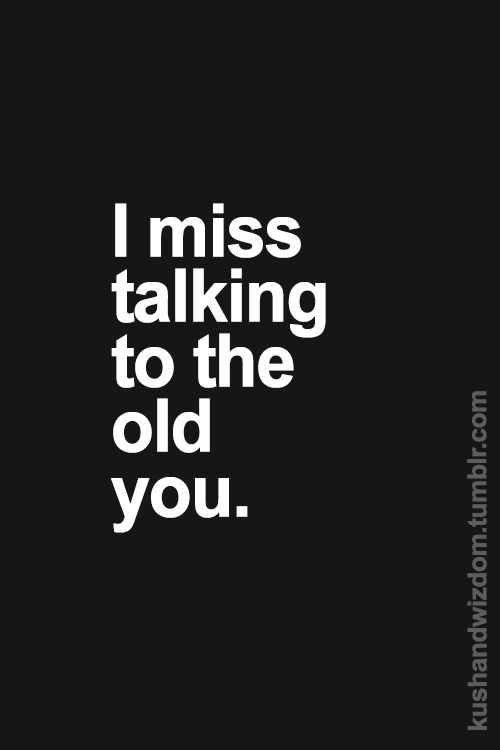 Not the old you, the fake you. It's hard not to miss someone who was a constant 24 hour presence in your life and then one day just cuts you out.