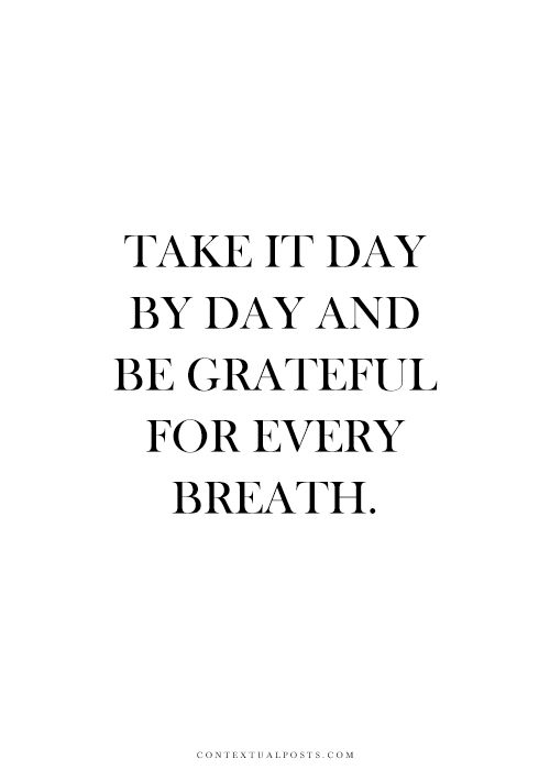 Take it day by day and be grateful for every breath. #wisdom #affirmations #gratitude