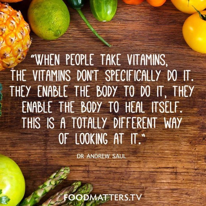 """When people take vitamins, the vitamins don't specifically do it. They enable the body to do it, they enable the body to heal itself. This is a totally different way of looking at it."" - Dr. Andrew Saul from Food Matters  www.hungryforchange.tv"