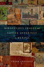 Miraculous Images and Votive Offerings in Mexico by Frank Graziano, to be published on November 3, 2015 by Oxford University Press #Mexico #religion #religious_devotion #faith #faith_offerings #collage #votive #palmipsest
