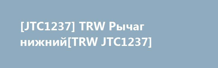 [JTC1237] TRW Рычаг нижний[TRW JTC1237] http://autotorservice.ru/products/49028-jtc1237-trw-rychag-nizhnijtrw-jtc1237  [JTC1237] TRW Рычаг нижний[TRW JTC1237] со скидкой 603 рубля. Подробнее о предложении на странице: http://autotorservice.ru/products/49028-jtc1237-trw-rychag-nizhnijtrw-jtc1237