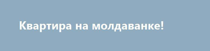 Квартира на молдаванке! http://brandar.net/ru/a/ad/kvartira-na-moldavanke/  3/3,    47/30/7В квартире выполнен капитальный ремонт. Душевая кабина, бойлер, современная облицовка. На просторной кухне - 10 кв.м. - рабочая стенка облицована, остается встроенная кухня. Квартира двухсторонняя. МПО, решетки. Крыша сделана. Закрытый двор. Станьте владельцем этой красивой квартиры!Звоните в любое удобное для Вас время.В любое время Вы можете:- Получить бесплатную консультацию по этому и другим…