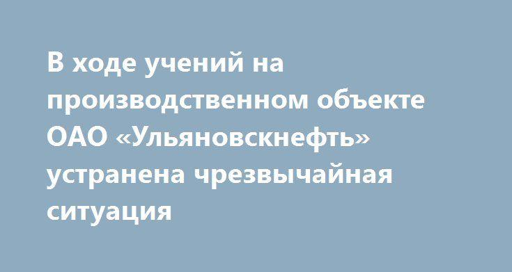 В ходе учений на производственном объекте ОАО «Ульяновскнефть» устранена чрезвычайная ситуация http://www.nftn.ru/blog/v_khode_uchenij_na_proizvodstvennom_obekte_oao_uljanovskneft_ustranena_chrezvychajnaja_situacija/2016-08-09-1861  В ОАО «Ульяновскнефть», дочернем предприятии АО НК «РуссНефть», проведены тактико-специальные учения по ликвидации чрезвычайных ситуаций на опасных производственных объектах.  Целью комплексных учений стала отработка взаимодействия аварийно-спасательных служб и…