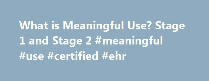 What is Meaningful Use? Stage 1 and Stage 2 #meaningful #use #certified #ehr http://baltimore.remmont.com/what-is-meaningful-use-stage-1-and-stage-2-meaningful-use-certified-ehr/  # What is Meaningful Use? CMS Meaningful Use definition Meaningful Use is a CMS Medicare and Medicaid program that awards incentives for using certified electronic health records (EHRs) to improve patient care. To achieve Meaningful Use and avoid penalties, providers must follow a set of criteria that serve as a…
