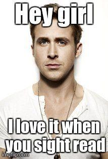Ryan Gosling Meme | Hey girl I love it when you sight read | image tagged in memes,ryan gosling | made w/ Imgflip meme maker