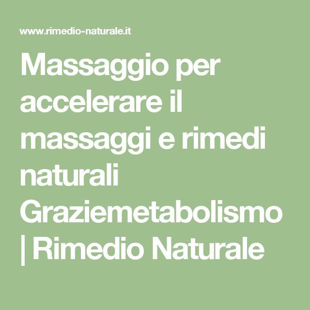 Massaggio per accelerare il massaggi e rimedi naturali                                                            Graziemetabolismo   Rimedio Naturale