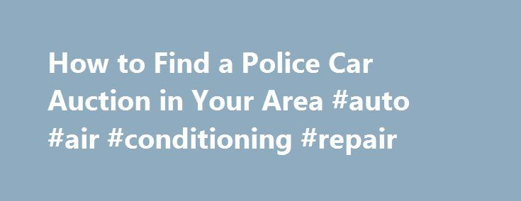 How to Find a Police Car Auction in Your Area #auto #air #conditioning #repair http://malaysia.remmont.com/how-to-find-a-police-car-auction-in-your-area-auto-air-conditioning-repair/  #used car auctions # How to Find a Police Car Auction in Your Area February 28, 2013 Finding a local police car auction in your area is sometimes tricky, if you have no idea where to start. There are ways to locate this information, but for areas where these type of auctions are not widely publicized it could…