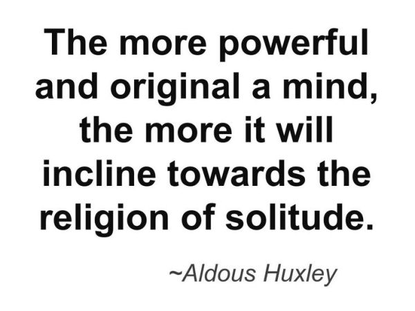 """""""The more powerful and original a mind, the more it will incline towards the religion of solitude."""" - Aldous Huxley"""