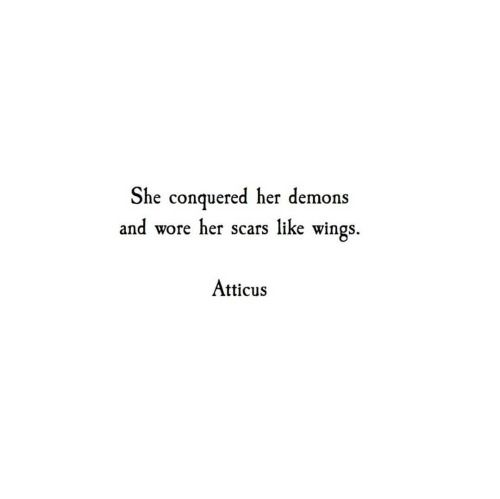 She conquered her demons and wore her scars like wings. A T T I C U S