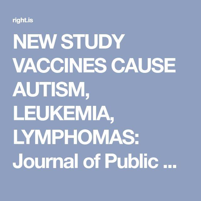 NEW STUDY VACCINES CAUSE AUTISM, LEUKEMIA, LYMPHOMAS: Journal of Public Health and Epidemiology. | Politics