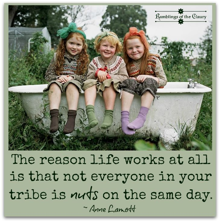 The reason life works at all is that not everyone in your tribe is nuts on the same day!