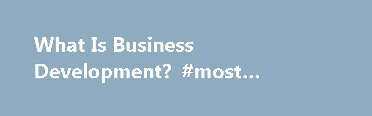 "What Is Business Development? #most #successful #businesses http://bank.remmont.com/what-is-business-development-most-successful-businesses/  #business development manager # People reading the Business Development Manager Job Description might ask themselves, ""What is business development, exactly?"" Therefore, I'll try to make it clear and simple. Business development is a commonly-used term for businesses the provide services. Businesses that sell products often use the term, ""sales."" The…"