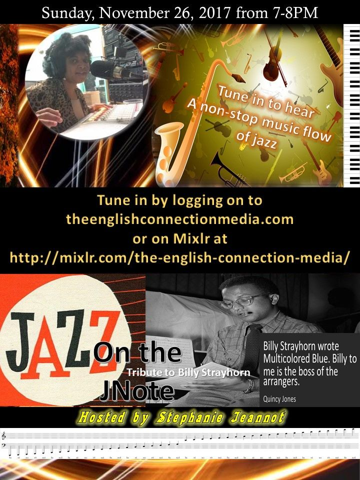 I invite you to tune in to this week's episode of Jazz on the JNote which is dedicated to jazz composer, Billy Strayhorn airing this, Sunday November 26 at 7PM EST my radio show Jazz on the JNote. Please visit www.theenglishconnectionmedia.com