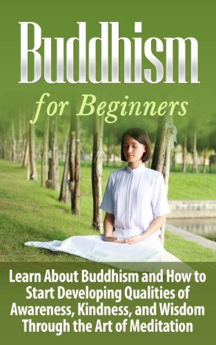 BUDDHISM for Beginners: Learn About Buddhism and How to Start Developing Qualities of Awareness, Kindness, and Wisdom Through the Art of Meditation  - ... Buddhism, Buddhism Plain and Simple,) by Ashley Strong, http://www.amazon.com/dp/B00KE915FQ/ref=cm_sw_r_pi_dp_HUv9tb1PK4SMD
