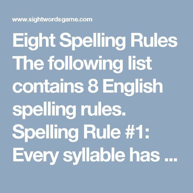 Eight Spelling Rules  The following list contains 8 English spelling rules.  Spelling Rule #1: Every syllable has a vowel sound. Every word or part of a word needs a vowel sound. A syllable is a part of a word that is pronounced as a unit and it always contains a vowel sound. However, it may not contain a vowel. The word, rhythm, is a great example which is pronounced ri- thum.  Spelling Rule #2: CVC Rule CVC rule states if a single vowel is surrounded by consonants it usually has a short…