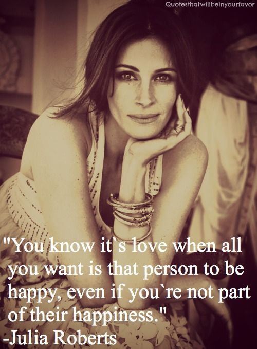 You know it's love when all you want is that person to be happy, even if you're not past of their happiness. #quotes #JuliaRoberts