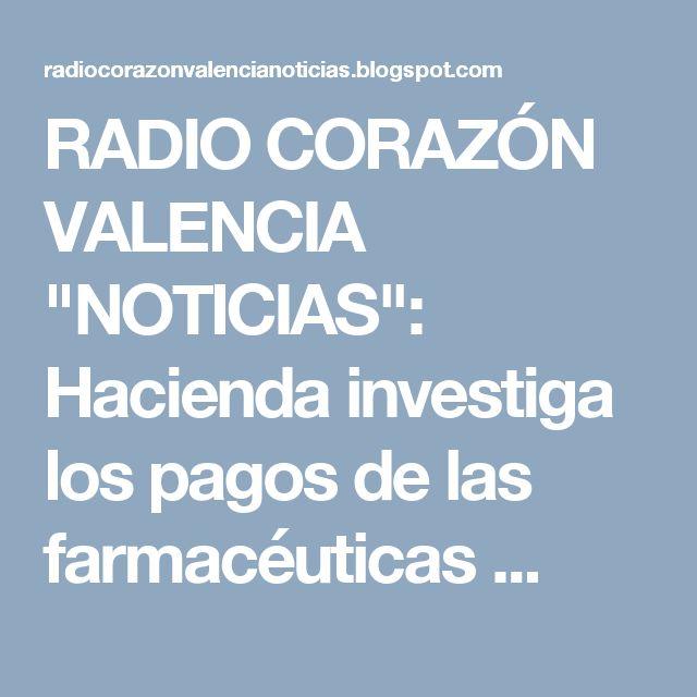 """RADIO CORAZÓN VALENCIA  """"NOTICIAS"""": Hacienda investiga los pagos de las farmacéuticas ..."""