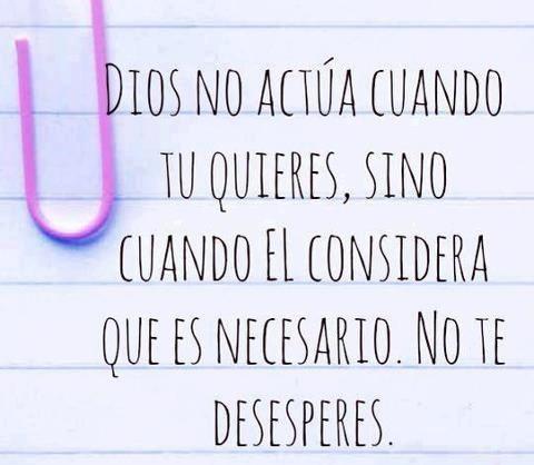 Dios no actúa cuando tu quieres, sino cuando él considera que es necesario. No te desesperes... #Citas #Frases @Candidman