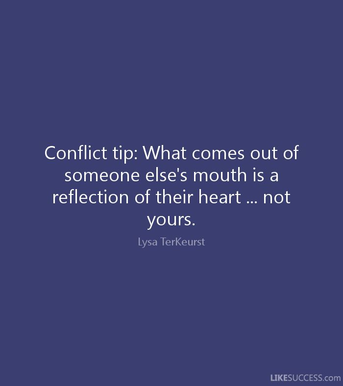 Conflict tip: What comes out of someone else's mouth is a reflection of their heart ... not yours. - Lysa TerKeurst