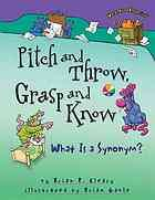 """""""Pitch and throw, grasp and know : what is a synonym?"""" -   Clever rhymes and comical illustrations combine to explain the concept of synonyms. The latest addition to the best-selling Words Are Categorical? series, this fun-filled guide uses playful puns and humorous illustrations to creatively clarify the concept of synonyms. Key synonyms appear in color for easy identification to show, not tell, readers what synonyms are all about."""