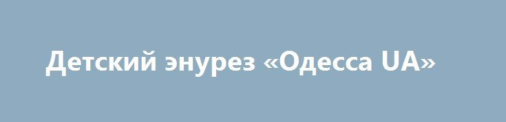 Детский энурез «Одесса UA» http://www.pogruzimvse.ru/doska244/?adv_id=2244  Известный врач-психотерапевт Чиянов В. Ф. успешно лечит энурез у детей разного возраста. Метод лечения позволяет также излечивать сопутствующие невротические расстройства.