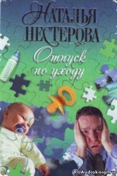 Нестерова Наталья - Отпуск по уходу. Слушать аудиокнигу онлайн