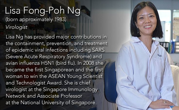 Lisa Fong-Poh Ng(born approximately 1983) Virologist  Lisa Ng has provided major contributions in the containment, prevention, and treatment of epidemic viral infections including SARS (Severe Acute Respiratory Syndrome) and avian influenza H5N1 (bird...