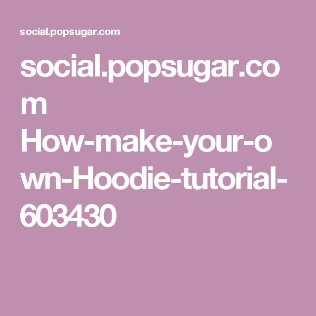 social.popsugar.com How-make-your-own-Hoodie-tutorial-603430