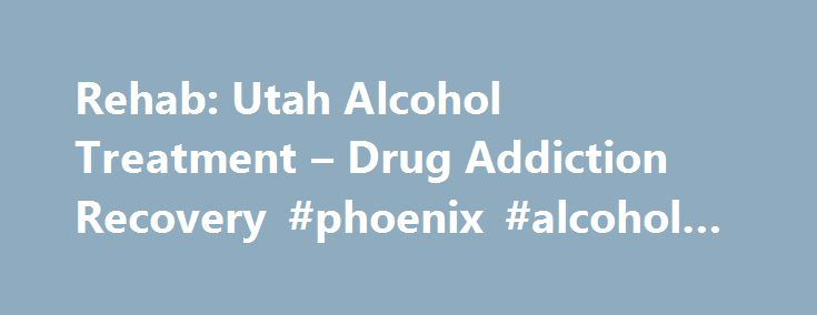 Rehab: Utah Alcohol Treatment – Drug Addiction Recovery #phoenix #alcohol #rehab http://nigeria.nef2.com/rehab-utah-alcohol-treatment-drug-addiction-recovery-phoenix-alcohol-rehab/  # Top Utah Addiction Recovery Centers: Reviews and Ratings How to Choose the Best Addiction Rehab Utah Offers Making the resolution to take back your life and get free from drugs and alcohol from alcohol, prescription and illicit drugs is a huge undertaking, and may be the most vital one you, your friend or…