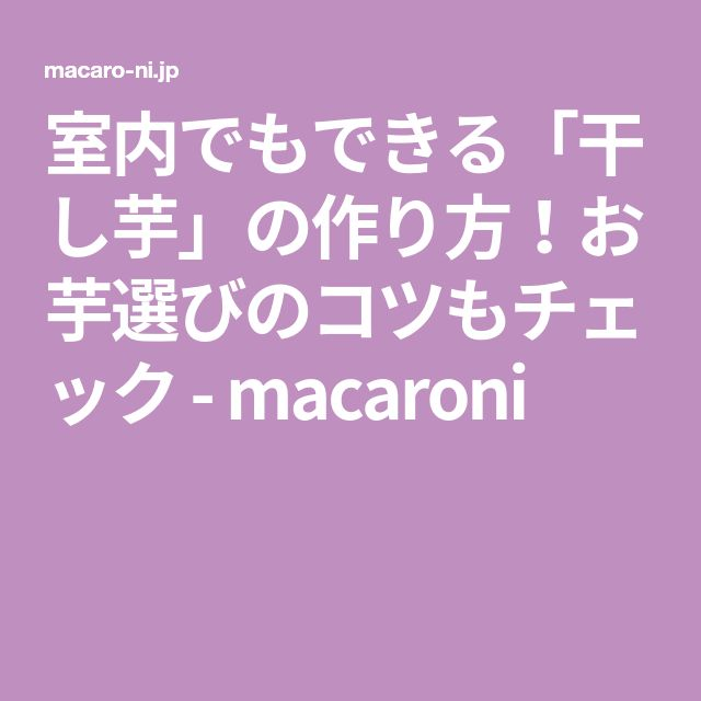 室内でもできる「干し芋」の作り方!お芋選びのコツもチェック - macaroni