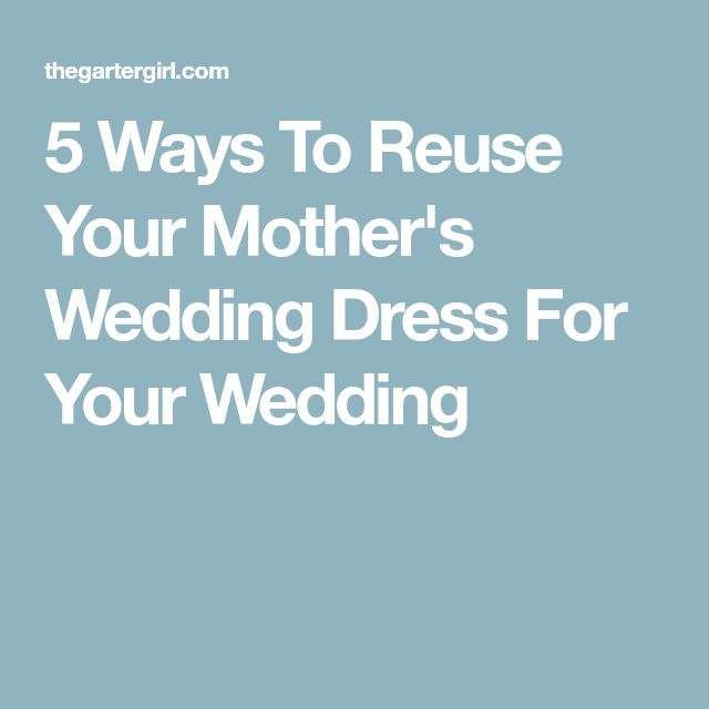 5 Ways To Reuse Your Mother's Wedding Dress For Your Wedding