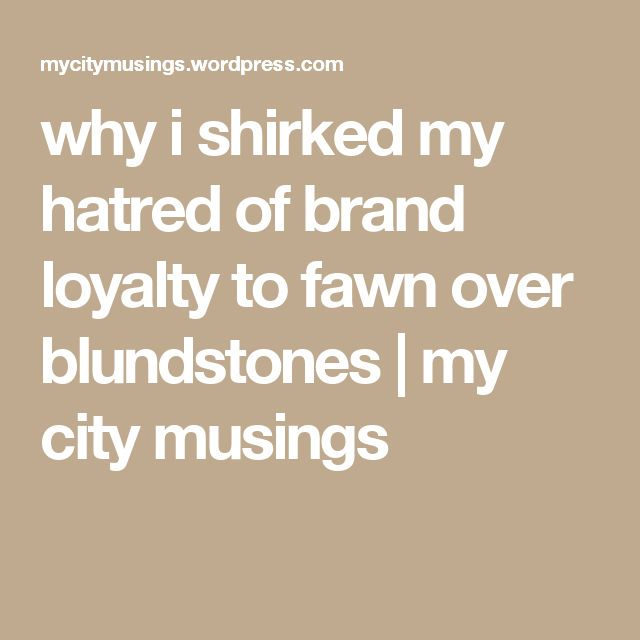 why i shirked my hatred of brand loyalty to fawn over blundstones | my city musings