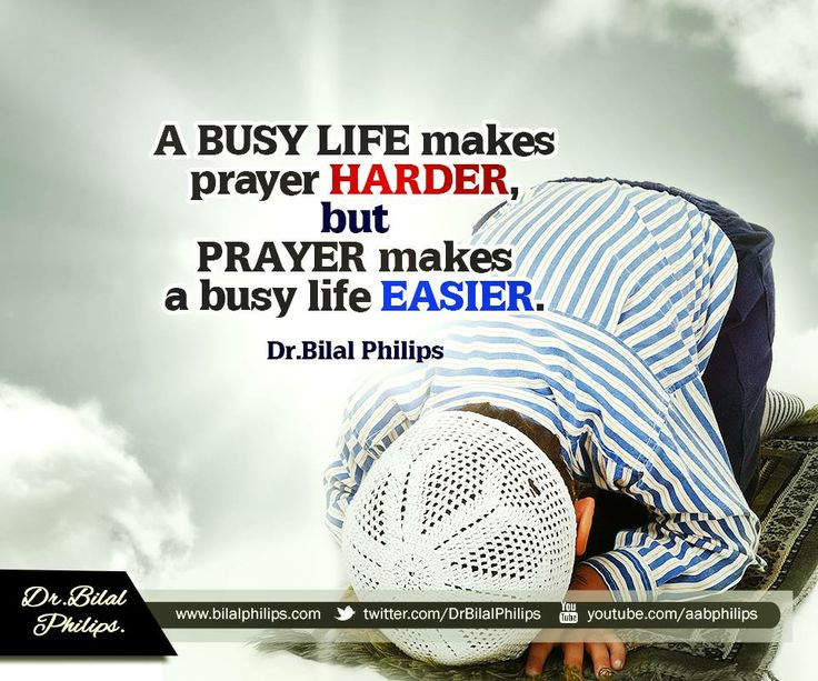 "A busy life makes prayer harder, but prayer makes a busy life easier.Which is why the Prophet (pbuh) used to often say to Bilal (may Allah be pleased with him) whenever the time for prayer entered, ""Give us some ease with prayer, O Bilal!"" Dr. Bilal Philips"